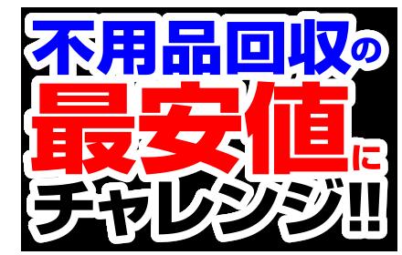 不用品回収の最安値にチャレンジ!!